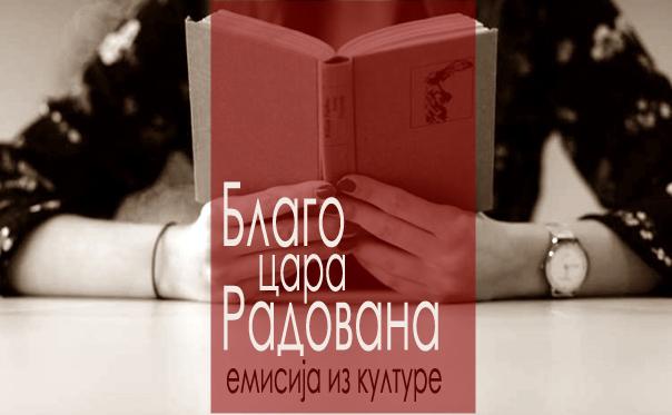 Препоручујемо: О актуелностима из културе у емисији БЛАГО ЦАРА РАДОВАНА (17:00)